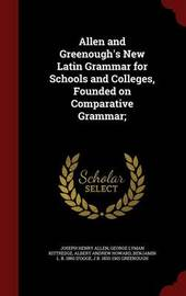 Allen and Greenough's New Latin Grammar for Schools and Colleges, Founded on Comparative Grammar; by Joseph Henry Allen