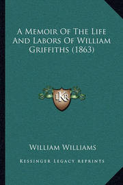 A Memoir of the Life and Labors of William Griffiths (1863) by William Williams