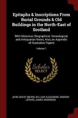 Epitaphs & Inscriptions from Burial Grounds & Old Buildings in the North-East of Scotland by John Grant Michie