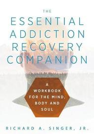 The Essential Addiction Recovery Companion by Richard A. Singer
