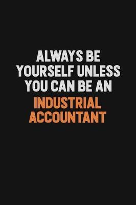 Always Be Yourself Unless You Can Be An Industrial Accountant by Camila Cooper