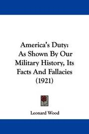 America's Duty: As Shown by Our Military History, Its Facts and Fallacies (1921) by Leonard Wood