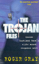 The Trojan Files: Inside Scotland Yard's Elite Armed Response Unit by Roger Gray