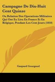Campagne de Dix-Huit Cent Quinze: Ou Relation Des Operations Militaires Qui Ont Eu Lieu En France Et En Belgique, Pendant Les Cent Jours (1818) by Gaspard Gourgaud