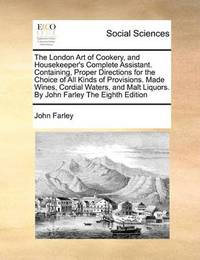 The London Art of Cookery, and Housekeeper's Complete Assistant. Containing, Proper Directions for the Choice of All Kinds of Provisions. Made Wines, Cordial Waters, and Malt Liquors. by John Farley the Eighth Edition by John Farley image
