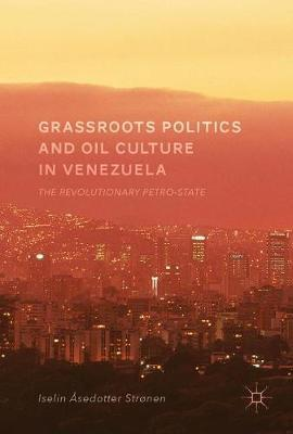 Grassroots Politics and Oil Culture in Venezuela by Iselin Asedotter Stronen