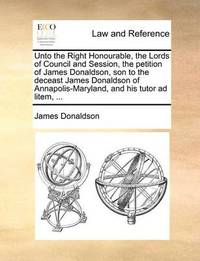 Unto the Right Honourable, the Lords of Council and Session, the Petition of James Donaldson, Son to the Deceast James Donaldson of Annapolis-Maryland, and His Tutor Ad Litem, ... by James Donaldson image
