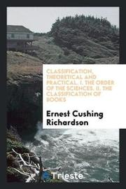 Classification, Theoretical and Practical. I. the Order of the Sciences. II. the Classification of Books by Ernest Cushing Richardson