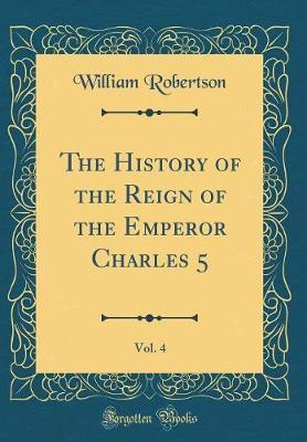 The History of the Reign of the Emperor Charles 5, Vol. 4 (Classic Reprint) by William Robertson