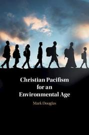 Christian Pacifism for an Environmental Age by Mark Douglas