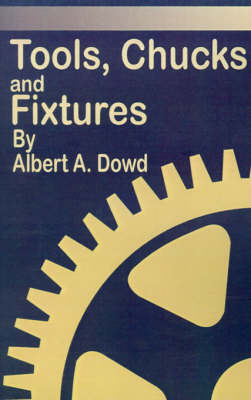 Tools, Chucks and Fixtures: A Comprehensive and Detailed Treatise Covering the Design and Use of Cutting Tools and Holding Devices Employed in Tur by Albert A. Dowd image