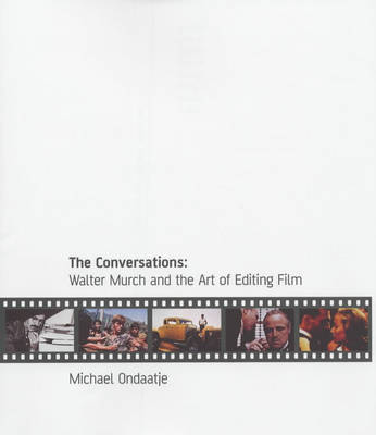 The Conversations: Walter Murch and the Art of Editing Film by Michael Ondaatje