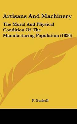 Artisans and Machinery: The Moral and Physical Condition of the Manufacturing Population (1836) by P Gaskell
