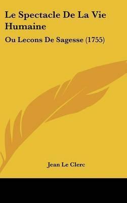 Le Spectacle De La Vie Humaine: Ou Lecons De Sagesse (1755) by Jean Le Clerc