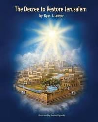 The Decree to Restore Jerusalem by Ryan J Leaver