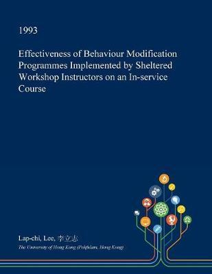 Effectiveness of Behaviour Modification Programmes Implemented by Sheltered Workshop Instructors on an In-Service Course by Lap-Chi Lee