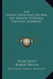 The United States and the War, the Mission to Russia, Political Addresses by Elihu Root