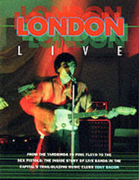 "London Live: From the ""Yardbirds"" to ""Pink Floyd"" to the ""Sex Pistols"" - The Inside Story of Live Bands in the Capital's Trail Blazing Music Clubs by Tony Bacon image"