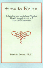 How to Relax: Enhancing You Mental and Physical Health Through the Art of Inner Self-Regulation by Patrick Davis, Ph.D. image