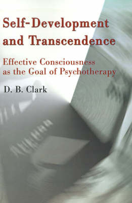 Self-Development and Transcendence: Effective Consciousness as the Goal of Psychotherapy by D. B. Clark