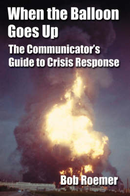 When the Balloon Goes Up: The Communicator's Guide to Crisis Response by Bob Roemer