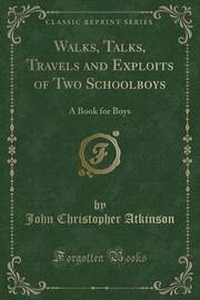 Walks, Talks, Travels and Exploits of Two Schoolboys by John Christopher Atkinson