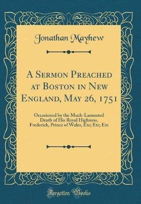 A Sermon Preached at Boston in New England, May 26, 1751 by Jonathan Mayhew
