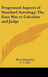 Progressed Aspects of Standard Astrology; The Easy Way to Calculate and Judge by Elbert Benjamine
