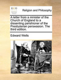 A Letter from a Minister of the Church of England to a Dissenting Parishioner of the Presbyterian Perswasion. the Third Edition by Edward Wells