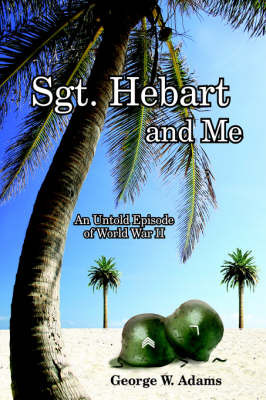 Sgt. Hebart and Me: An Untold Episode of World War II by George W. Adams image