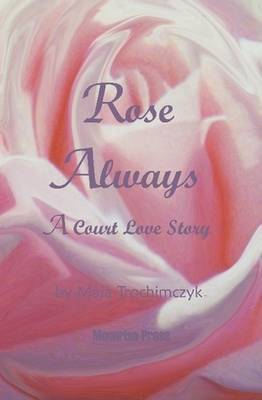 Rose Always - A Court Love Story by Maja Trochimczyk