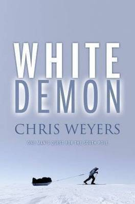 White Demon: One Man's Quest for the South Pole by Chris Weyers