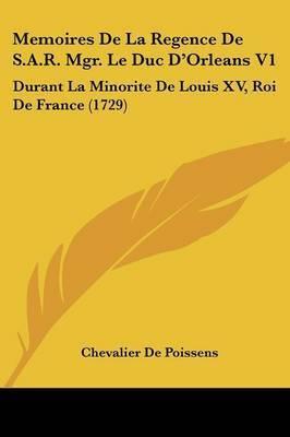 Memoires De La Regence De S.A.R. Mgr. Le Duc D'Orleans V1: Durant La Minorite De Louis XV, Roi De France (1729) by Chevalier De Poissens