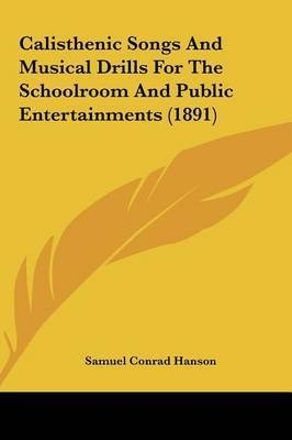 Calisthenic Songs and Musical Drills for the Schoolroom and Public Entertainments (1891) by Samuel Conrad Hanson