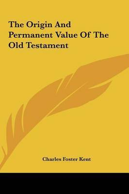 The Origin and Permanent Value of the Old Testament by Professor Charles Foster Kent