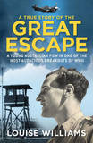 A True Story of the Great Escape: A Young Australian POW in the Most Audacious Breakout of WWII by Louise Williams