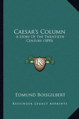 Caesar's Column Caesar's Column: A Story of the Twentieth Century (1890) a Story of the Twentieth Century (1890) by Edmund Boisgilbert