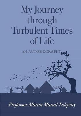 My Journey Through Turbulent Times of Life by Martin Marial Takpiny