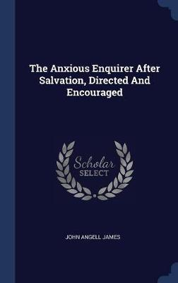 The Anxious Enquirer After Salvation, Directed and Encouraged by John Angell James image