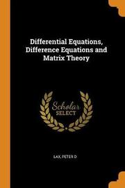 Differential Equations, Difference Equations and Matrix Theory by Peter D. Lax