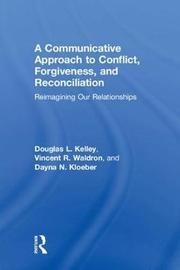 A Communicative Approach to Conflict, Forgiveness, and Reconciliation by Douglas L Kelley