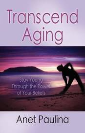 Transcend Aging: Stay Young Through the Power of Your Beliefs by Anet Paulina image