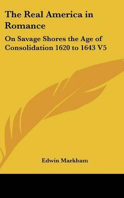 The Real America in Romance: On Savage Shores the Age of Consolidation 1620 to 1643 V5 by Edwin Markham image