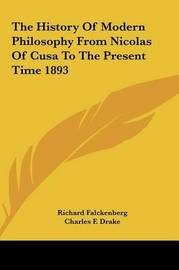 The History of Modern Philosophy from Nicolas of Cusa to the Present Time 1893 by Charles F. Drake