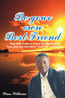 "Be Your Own Best Friend: You Will Make a Lousy Anybody Else, But You Are the Best ""You"" in Existence by Wims Williams"