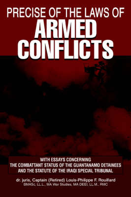 Precise of the Laws of Armed Conflicts: With Essays Concerning the Combattant Status of the Guantanamo Detainees and the Statute of the Iraqi Special Tribunal by Louis-Philippe F. Rouillard