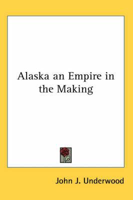 Alaska an Empire in the Making by John Jasper Underwood