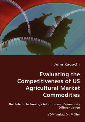 Evaluating the Competitiveness of Us Agricultural Market Commodities - The Role of Technology Adoption and Commodity Differentiation by John Kagochi
