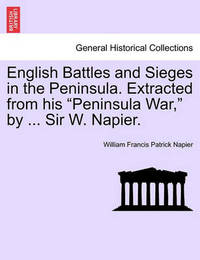 English Battles and Sieges in the Peninsula. Extracted from His Peninsula War, by ... Sir W. Napier. by William Francis Patrick Napier