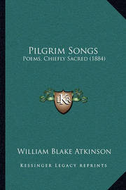 Pilgrim Songs: Poems, Chiefly Sacred (1884) by William Blake Atkinson